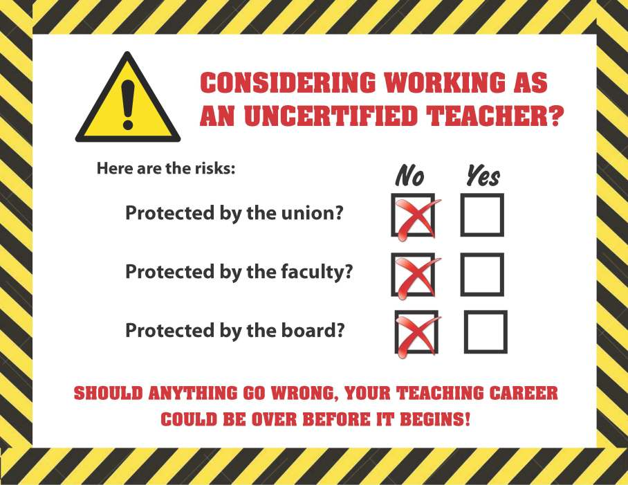 Considering working as an uncertified teacher? Here are the risks: No union protection. No faculty protection. No board protection. Should anything go wrong, your teaching career could be over before it begins