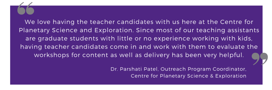 We love having the teacher candidates with us here at the Centre for Planetary Science and Exploration. Since most of our teaching assistants are graduate students with little or no experience working with kids, having teacher candidates come in and work with them to evaluate the workshops for content as well as delivery has been very helpful. Dr. Parshati Patel, Outreach Program Coordinator, Centre for Planetary Science and Exploration