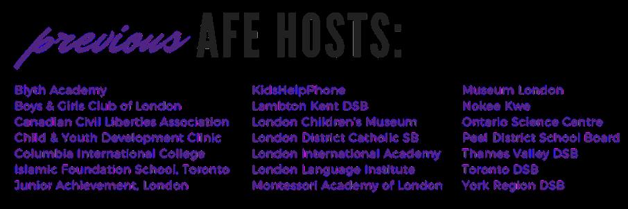Previous AFE Hosts: Blyth Academy Boys & Girls Club of London Canadian Civil Liberties Association Child & Youth Development Clinic Columbia International College Islamic Foundation School, Toronto Junior Achievement, London and more